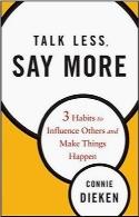 کمتر حرف بزن، بیشتر بگو؛ سه روش برای نفوذ در دیگران و به انجام رساندن کارهاTalk Less, Say More: Three Habits to Influence Others and Make Things Happen