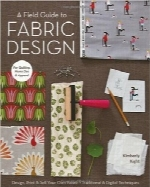 راهنمای طراحی پارچهA Field Guide to Fabric Design: Design, Print & Sell Your Own Fabric; Traditional & Digital Techniques; For Quilting, Home Dec & Apparel