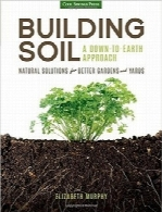 ساخت خاک؛ راه حلهای طبیعی برای باغها و حیاطهای بهترBuilding Soil: A Down-to-Earth Approach: Natural Solutions for Better Gardens & Yards