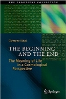 آغاز و پایان؛ معنای زندگی از منظر کیهانیThe Beginning and the End: The Meaning of Life in a Cosmological Perspective (The Frontiers Collection)