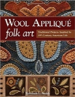 هنر عامیانه تکه‌دوزی پشمیWool Applique Folk Art: Traditional Projects Inspired by 19th-Century American Life