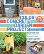 پروژه‌های باغ بتنی رنگیColor Concrete Garden Projects: Make Your Own Planters, Furniture, and Fire Pits Using Creative Techniques and Vibrant Finishes