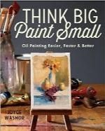 بزرگ فکر کنید کوچک نقاشی کنید؛ نقاشی رنگ روغن به روشی آسانتر، سریعتر و بهترThink Big Paint Small: Oil Painting Easier, Faster and Better