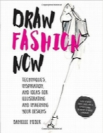 همین حالا مد را طراحی کنDraw Fashion Now: Techniques, Inspiration, and Ideas for Illustrating and Imagining Your Designs – With Fashion Paper Dolls and a Customizable, Designer-Inspired Wardrobe