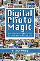 جادوی عکاسی دیجیتال: رتوش و بازسازی آسان تصاویر برای کتابداران و بایگانیکنندگان و مربیانDigital Photo Magic: Easy Image Retouching and Restoration for Librarians, Archivists, and Teachers