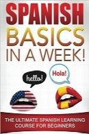 مبانی اسپانیایی در یک هفته! دوره آموزشی نهایی اسپانیایی برای مبتدیانSpanish Basics in a Week!: The Ultimate Spanish Learning Course for Beginners