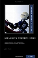 بررسی رباتیک ذهنیExploring Robotic Minds: Actions, Symbols, and Consciousness as Self-Organizing Dynamic Phenomena (Oxford Series on Cognitive Models and Architectures)