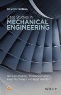 مطالعات موردی در مهندسی مکانیک: تصمیم گیری، ترمودینامیک، مکانیک سیالات و انتقال حرارتCase Studies in Mechanical Engineering: Decision Making, Thermodynamics, Fluid Mechanics and Heat Transfer