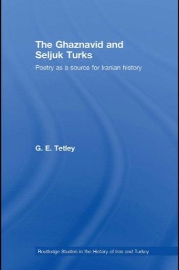 غزنویان و ترکان سلجوقی : شعر به عنوان یک منبع برای تاریخ ایران (مطالعات روتلج در تاریخ ایران و ترکیه ) / The Ghaznavid and Seljuk Turks: Poetry as a Source for Iranian History (Routledge Studies in the History of Iran and Turkey)
