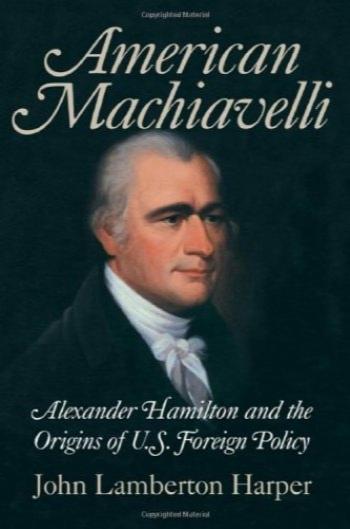ماکیاولی آمریکا : الکساندر همیلتون و ریشه های سیاست خارجی ایالات متحده / American Machiavelli: Alexander Hamilton and the Origins of U.S. Foreign Policy