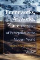قاب ، آثار هنری، محل: فضایی از ادراک در جهان مدرن است. ( آگاهی ادبیات از u0026 amp؛ هنر)Frameworks, Artworks, Place: The Space of Perception in the Modern World. (Consciousness Literature & the Arts)